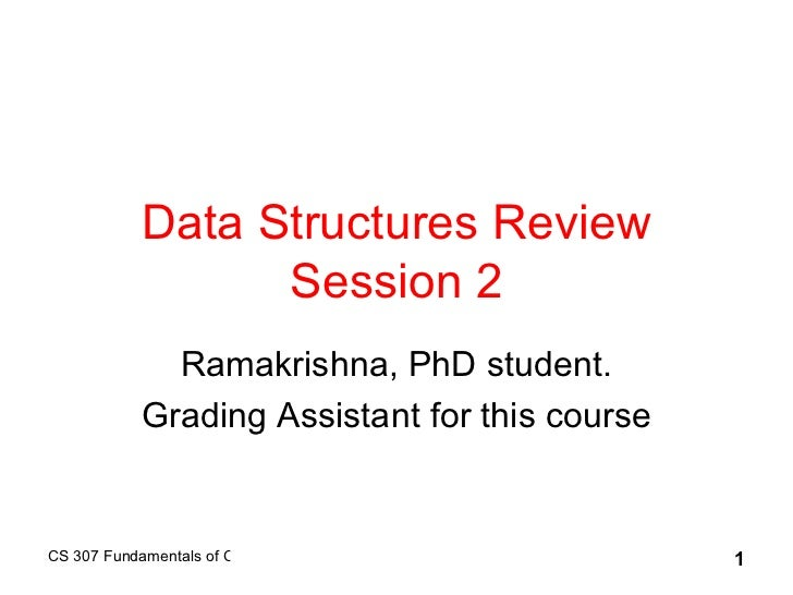 Data Structures Review Session 2 Ramakrishna, PhD student. Grading Assistant for this course