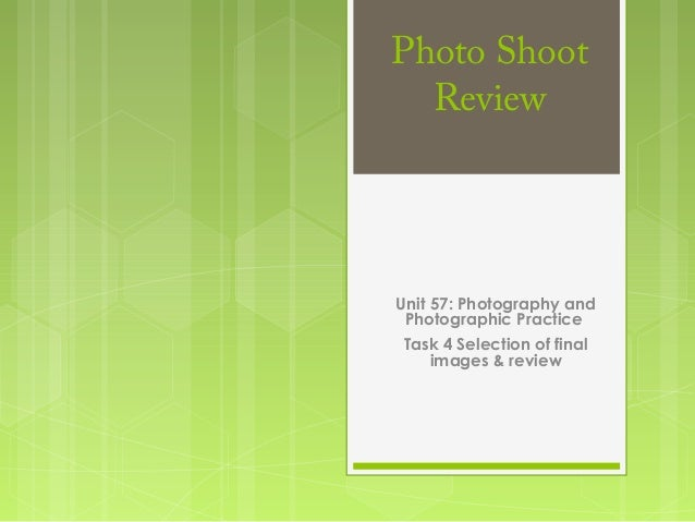 Photo ShootReviewUnit 57: Photography andPhotographic PracticeTask 4 Selection of finalimages & review