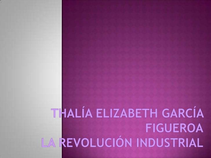 Thalía Elizabeth García FigueroaLa Revolución Industrial<br />