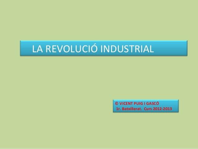 LA REVOLUCIÓ INDUSTRIAL© VICENT PUIG I GASCÓ1r. Batxillerat. Curs 2012-2013