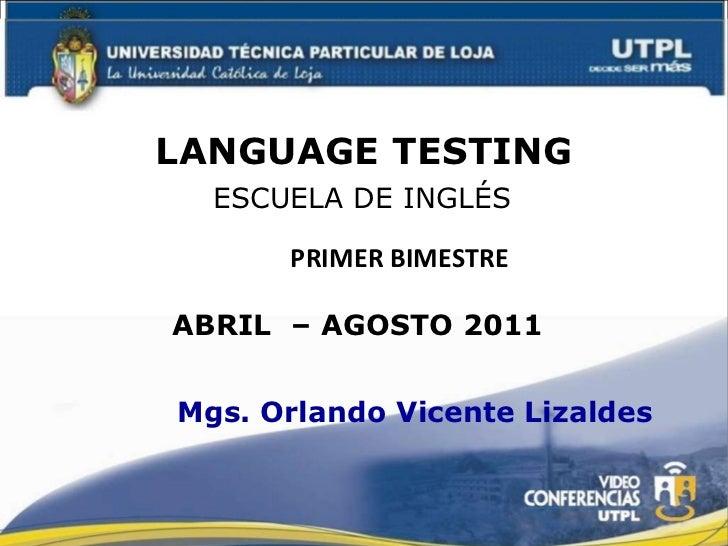 LANGUAGE TESTING Primer o Segundo ESCUELA DE INGLÉS Mgs. Orlando Vicente Lizaldes PRIMER BIMESTRE ABRIL  – AGOSTO 2011