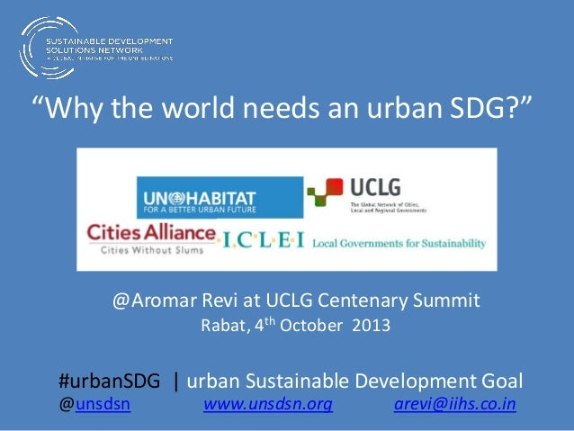 """Why the world needs an urban SDG?"" @Aromar Revi at UCLG Centenary Summit Rabat, 4th October 2013 #urbanSDG 