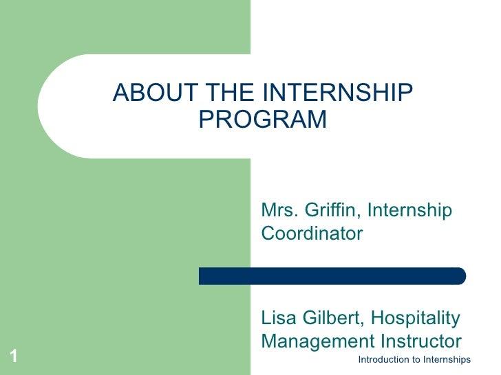 ABOUT THE INTERNSHIP PROGRAM Mrs. Griffin, Internship Coordinator Lisa Gilbert, Hospitality Management Instructor Introduc...