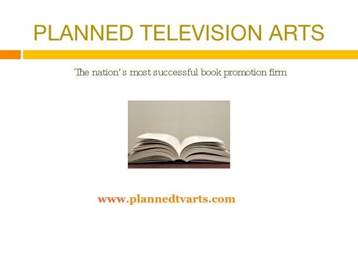 <ul><li>PLANNED TELEVISION ARTS </li></ul><ul><li>The nation's most successful book promotion firm </li></ul><ul><li>www ....