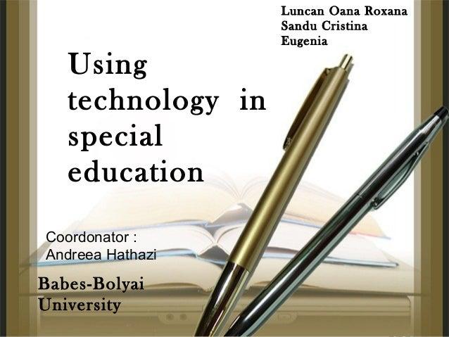 Using technology in special education Luncan Oana Roxana Sandu Cristina Eugenia Babes-Bolyai University Coordonator : Andr...