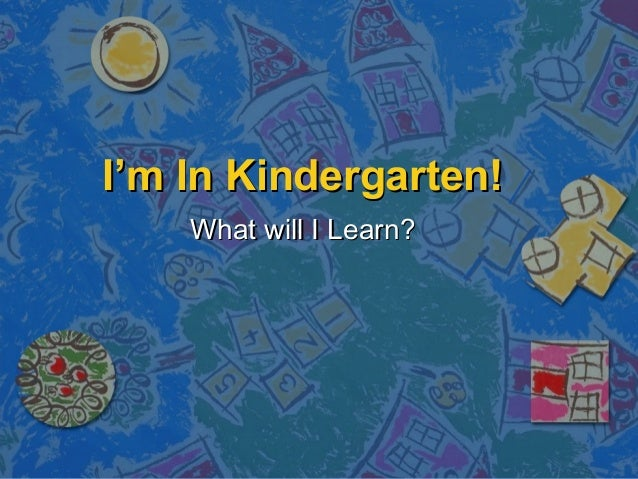 I'm In Kindergarten!I'm In Kindergarten! What will I Learn?What will I Learn?