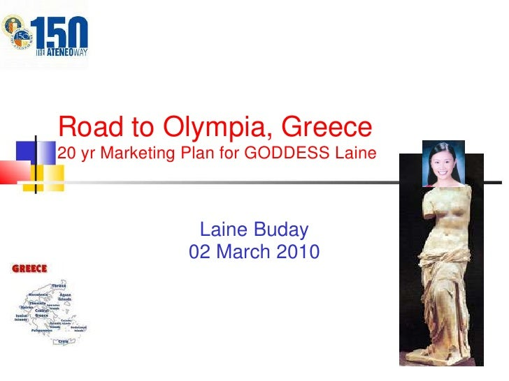 Road to Olympia, Greece20 yr Marketing Plan for GODDESS Laine<br />LaineBuday<br />02 March 2010<br />