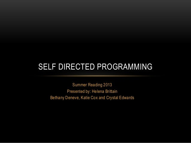 Summer Reading 2013Presented by: Helena BrittainBethany Deneve, Katie Cox and Crystal EdwardsSELF DIRECTED PROGRAMMING