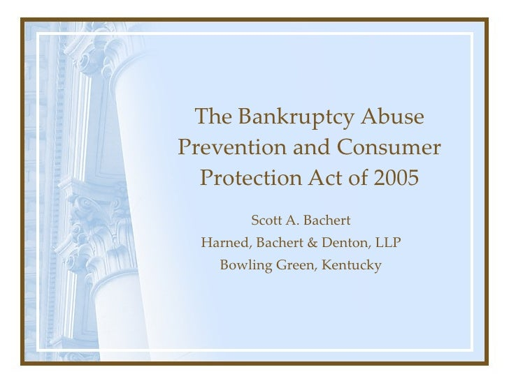 The Bankruptcy Abuse Prevention and Consumer Protection Act of 2005 Scott A. Bachert Harned, Bachert & Denton, LLP Bowling...