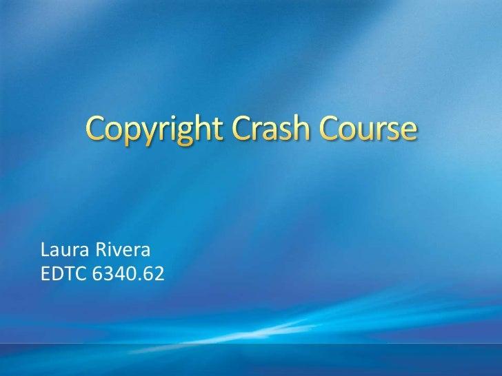 Copyright Crash Course<br />Laura Rivera<br />EDTC 6340.62<br />