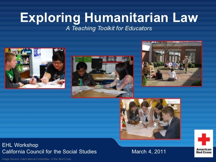 Exploring Humanitarian Law A Teaching Toolkit for Educators EHL Workshop California Council for the Social Studies March 4...