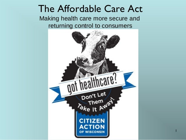 The Affordable Care Act Making health care more secure and returning control to consumers 1
