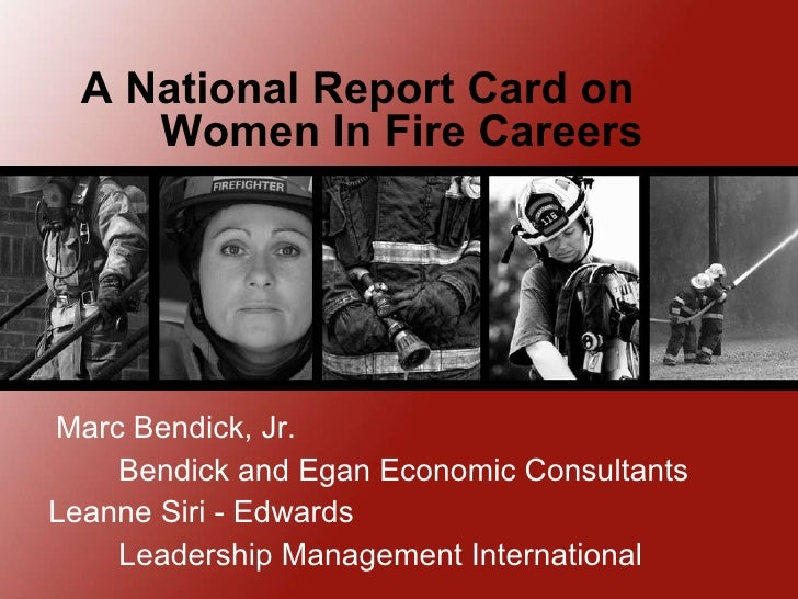 A National Report Card on  Women In Fire Careers Marc Bendick, Jr. Bendick and Egan Economic Consultants Leanne Siri - Edw...