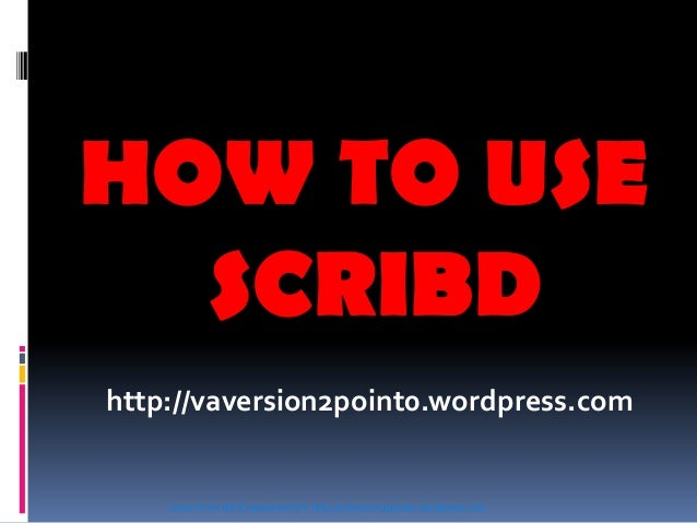 HOW TO USE SCRIBD http://vaversion2point0.wordpress.com Learn from the Empowered VA http://vaversion2point0.wordpress.com
