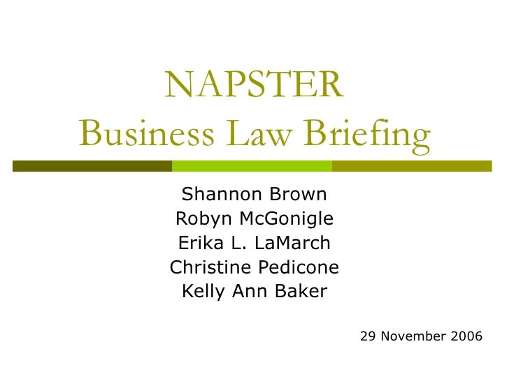 NAPSTER Business Law Briefing Shannon Brown Robyn McGonigle Erika L. LaMarch Christine Pedicone Kelly Ann Baker 29 Novembe...