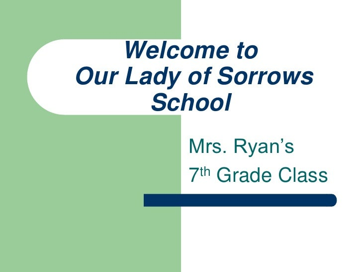 Welcome toOur Lady of Sorrows School<br />Mrs. Ryan's <br />7th Grade Class<br />