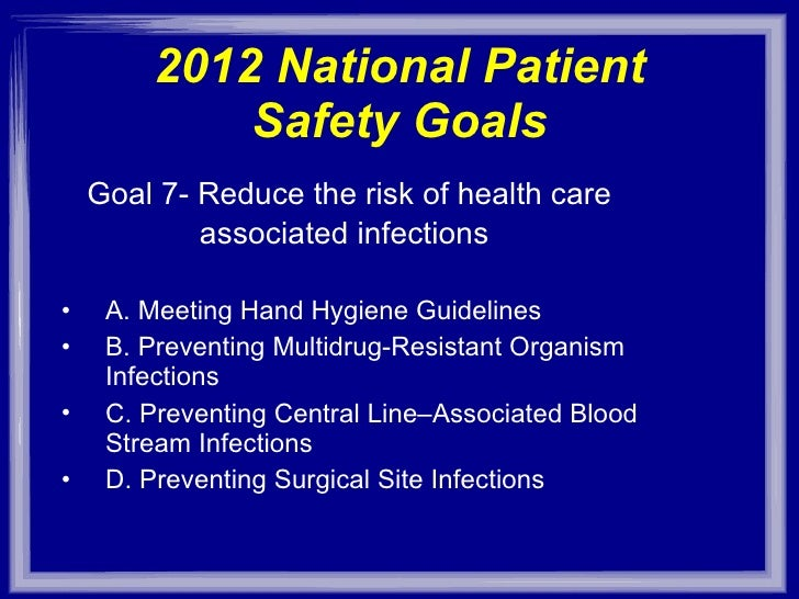 2012 National Patient Safety Goals <ul><li>Goal 7- Reduce the risk of health care  </li></ul><ul><li>associated infections...