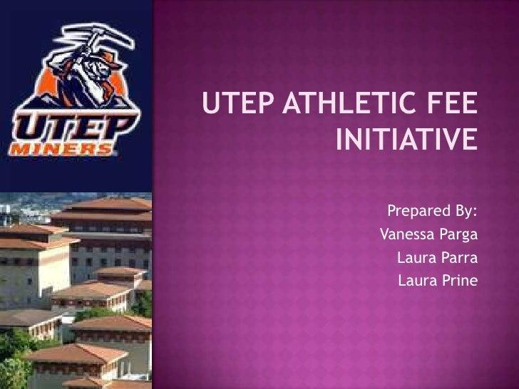 Utep Athletic Fee initiative<br />Prepared By:<br />Vanessa Parga<br />Laura Parra<br />Laura Prine<br />