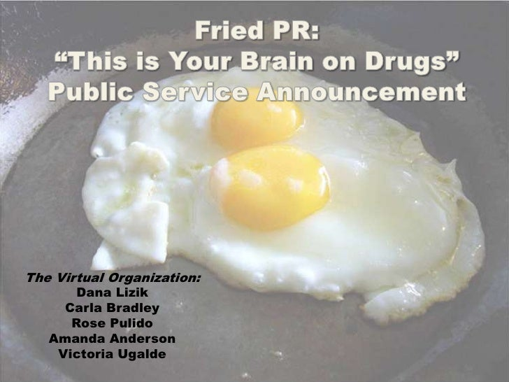 """Fried PR: <br />""""This is Your Brain on Drugs""""  <br />Public Service Announcement<br />The Virtual Organization:<br />Dana ..."""