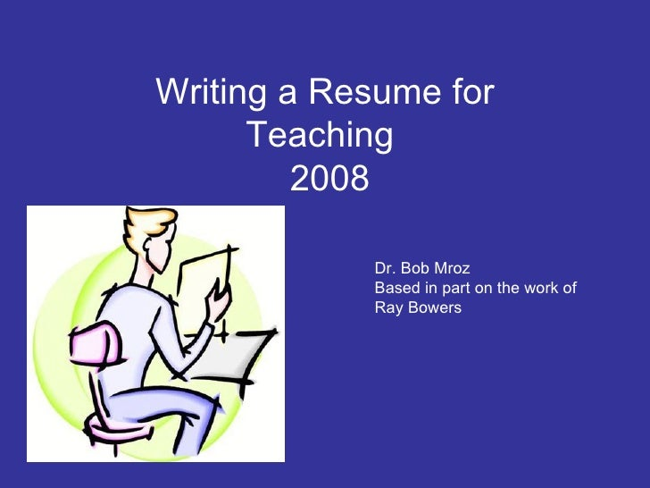 Writing a Resume for Teaching   2008 Dr. Bob Mroz Based in part on the work of Ray Bowers