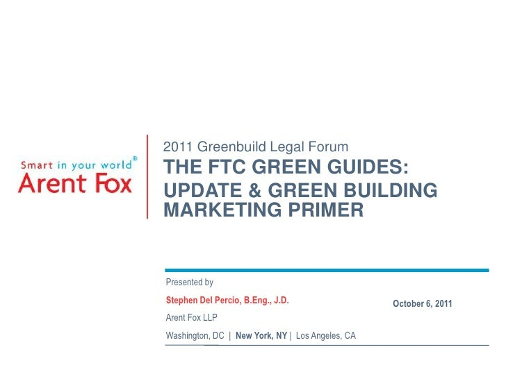 2011 Greenbuild Legal Forum<br />THE FTC GREEN GUIDES: <br />UPDATE & GREEN BUILDING MARKETING PRIMER<br />Presented by<br...