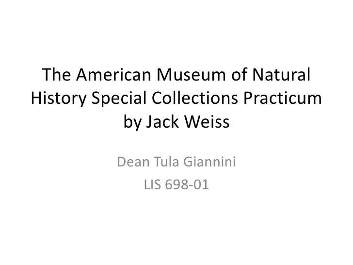 The American Museum of NaturalHistory Special Collections Practicum           by Jack Weiss          Dean Tula Giannini   ...
