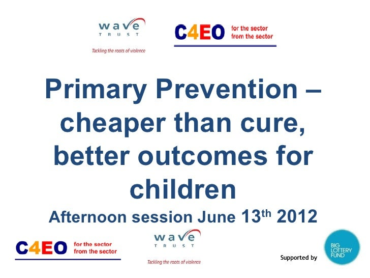 Primary Prevention – cheaper than cure,better outcomes for      childrenAfternoon session June 13th 2012                  ...