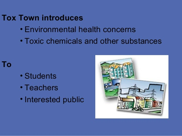 Tox Town introduces    • Environmental health concerns    • Toxic chemicals and other substancesTo     • Students     • Te...