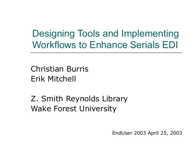 Designing Tools and Implementing Workflows to Enhance Serials EDI Christian Burris Erik Mitchell Z. Smith Reynolds Library...