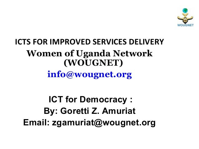 ICTS FOR IMPROVED SERVICES DELIVERY   Women of Uganda Network            (WOUGNET)        info@wougnet.org       ICT for D...