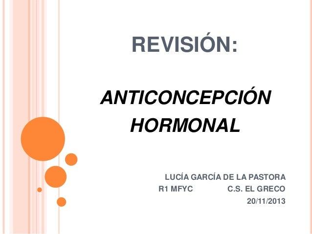 REVISIÓN: ANTICONCEPCIÓN  HORMONAL LUCÍA GARCÍA DE LA PASTORA R1 MFYC  C.S. EL GRECO 20/11/2013