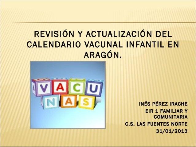 REVISIÓN Y ACTUALIZACIÓN DELCALENDARIO VACUNAL INFANTIL EN           ARAGÓN.                         INÉS PÉREZ IRACHE    ...