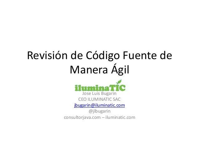 Revisión de Código Fuente de Manera Ágil Jose Luis Bugarin CEO ILUMINATIC SAC jbugarin@iluminatic.com @jlbugarin consultor...