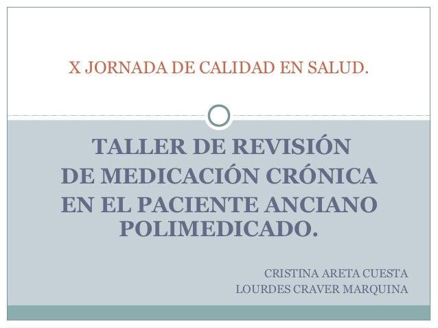 X JORNADA DE CALIDAD EN SALUD.  TALLER DE REVISIÓNDE MEDICACIÓN CRÓNICAEN EL PACIENTE ANCIANO    POLIMEDICADO.            ...