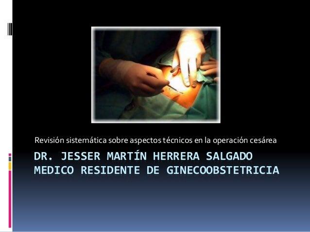 DR. JESSER MARTÍN HERRERA SALGADO MEDICO RESIDENTE DE GINECOOBSTETRICIA Revisión sistemática sobre aspectos técnicos en la...