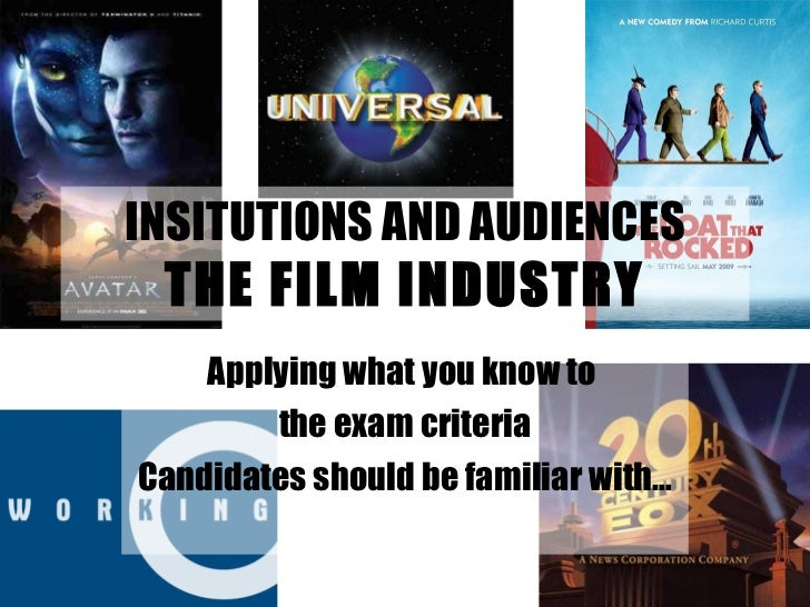 INSITUTIONS AND AUDIENCES THE FILM INDUSTRY Applying what you know to  the exam criteria Candidates should be familiar with…