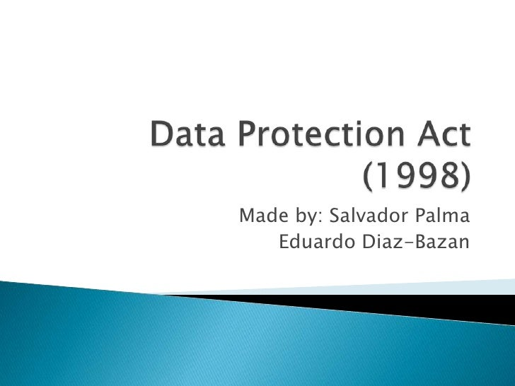 Data Protection Act (1998)<br />Made by: Salvador Palma<br />Eduardo Diaz-Bazan<br />