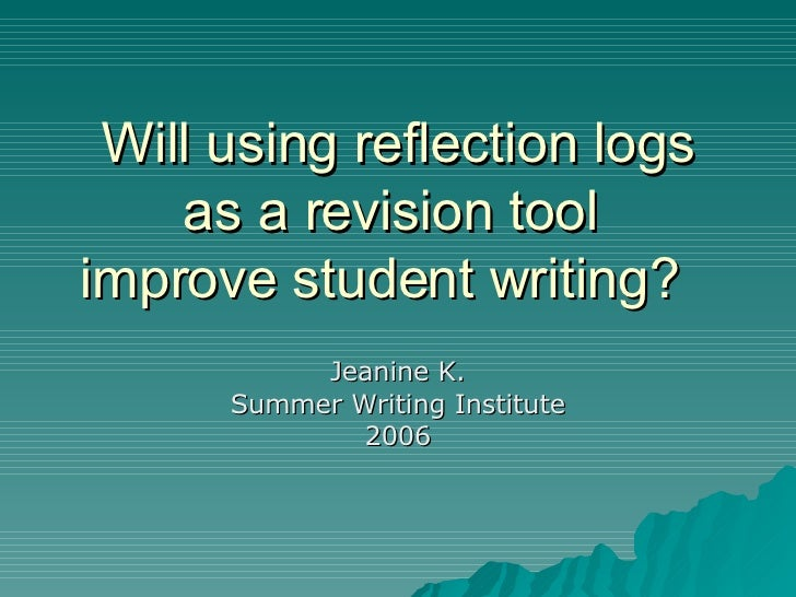 Will using reflection logs as a revision tool  improve student writing? Jeanine K. Summer Writing Institute 2006
