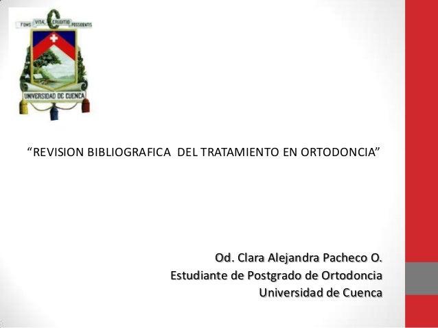"""""""REVISION BIBLIOGRAFICA DEL TRATAMIENTO EN ORTODONCIA"""" Od. Clara Alejandra Pacheco O. Estudiante de Postgrado de Ortodonci..."""