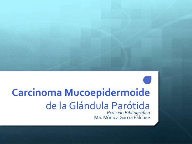 Carcinoma Mucoepidermoide de la Glándula ParótidaRevisión Bibliográfica Ma. Mónica García Falcone