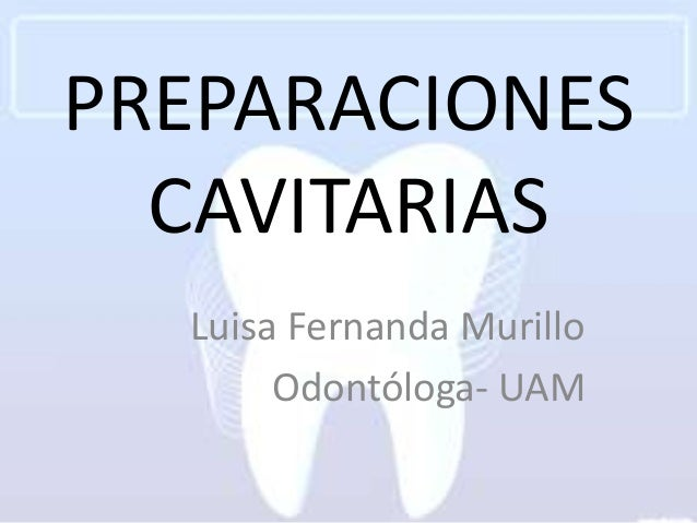 PREPARACIONES  CAVITARIAS  Luisa Fernanda Murillo       Odontóloga- UAM