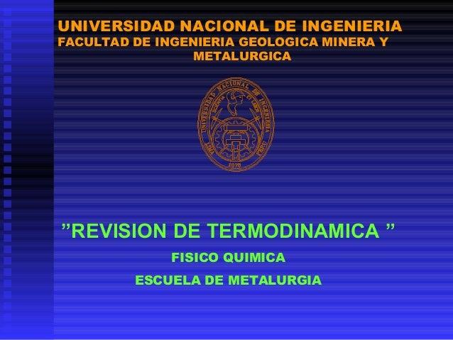 """UNIVERSIDAD NACIONAL DE INGENIERIA FACULTAD DE INGENIERIA GEOLOGICA MINERA Y METALURGICA  """"REVISION DE TERMODINAMICA """" FIS..."""