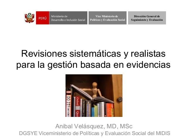 Revisiones sistemáticas y realistaspara la gestión basada enevidenciasAnibal Velásquez, MD, MScDGSYE Viceministerio de Po...