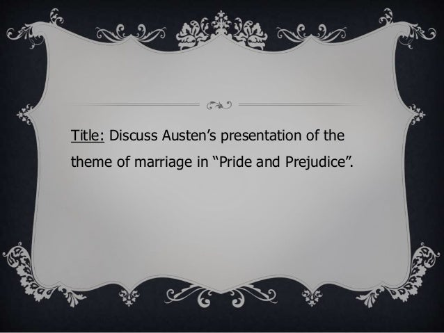 the theme of marriage in pride and prejudice essay Jayde's analysis of pride and prejudice: marriage jane austen's pride and prejudice, is a complex web of intricate symbolism, characterization, and a satirical analysis of the social structure of 1900's patriarchal england.
