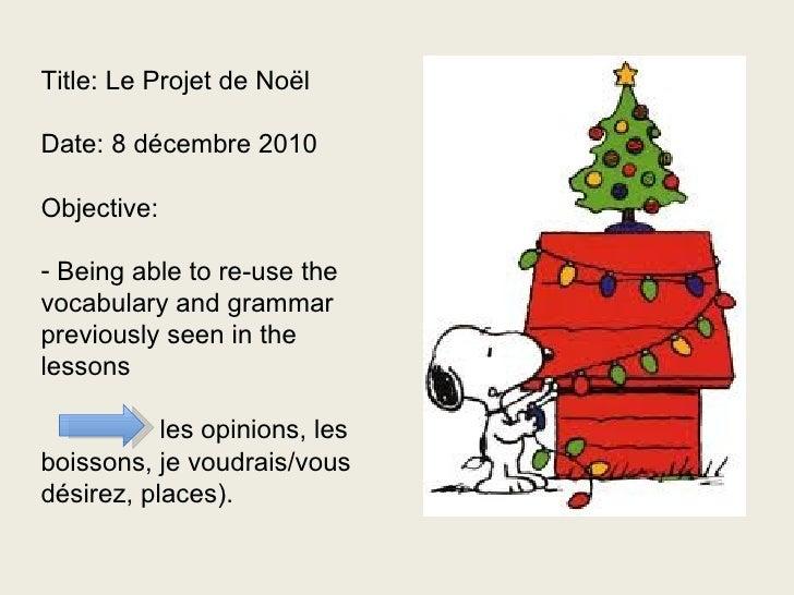 <ul><li>Title: Le Projet de Noël </li></ul><ul><li>Date: 8 décembre 2010 </li></ul><ul><li>Objective: </li></ul><ul><li>Be...