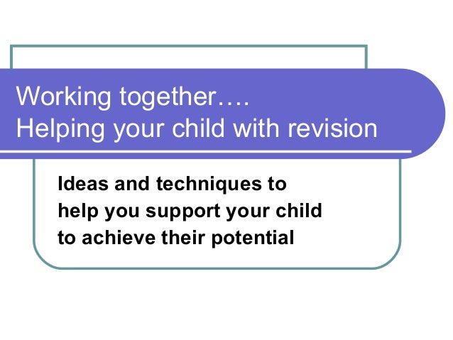 Working together…. Helping your child with revision Ideas and techniques to help you support your child to achieve their p...