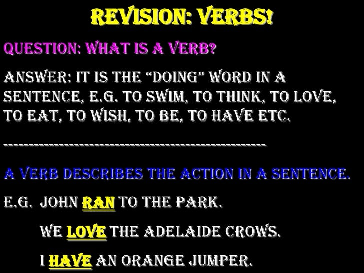 """Revision: Verbs!<br />Question: What is a verb?<br />Answer: It is the """"doing"""" word in a sentence, e.g. to swim, to think,..."""