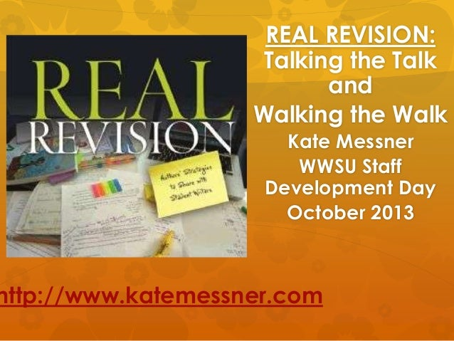REAL REVISION: Talking the Talk and Walking the Walk Kate Messner WWSU Staff Development Day October 2013  http://www.kate...
