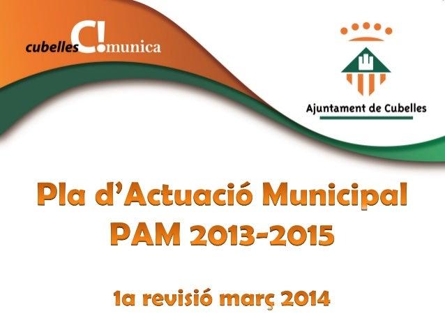 PLA D'ACTUACIÓ MUNICIPAL 2013-2015 El Pla d'Actuació Municipal (PAM) és el principal instrument de planificació estratègic...