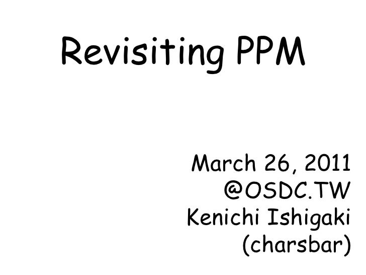 Revisiting PPM March 26, 2011 @OSDC.TW Kenichi Ishigaki (charsbar)